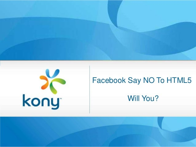 Facebook Say NO To HTML5                Will You?Kony Mobile Retail                             1