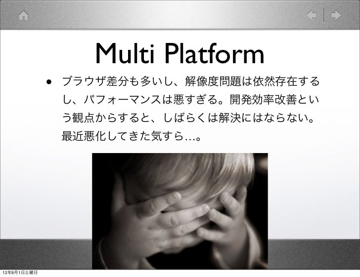 Multi Platform             •   ブラウザ差分も多いし、解像度問題は依然存在する                 し、パフォーマンスは悪すぎる。開発効率改善とい                 う観点からすると、しば...