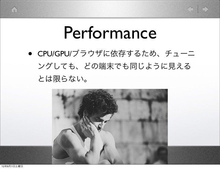 Performance             •   CPU/GPU/ブラウザに依存するため、チューニ                 ングしても、どの端末でも同じように見える                 とは限らない。12年9月1日土曜日