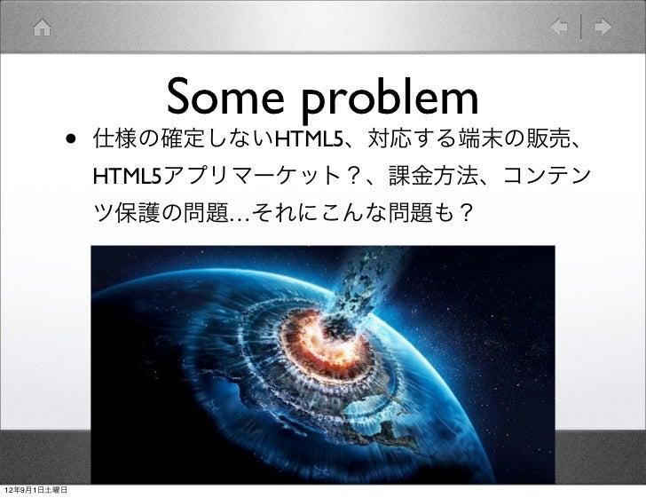 Some problem         •   仕様の確定しないHTML5、対応する端末の販売、             HTML5アプリマーケット?、課金方法、コンテン             ツ保護の問題…それにこんな問題も?12年9月1...