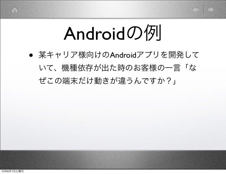 Androidの例             •   某キャリア様向けのAndroidアプリを開発して                 いて、機種依存が出た時のお客様の一言「な                 ぜこの端末だけ動きが違うんですか?」...