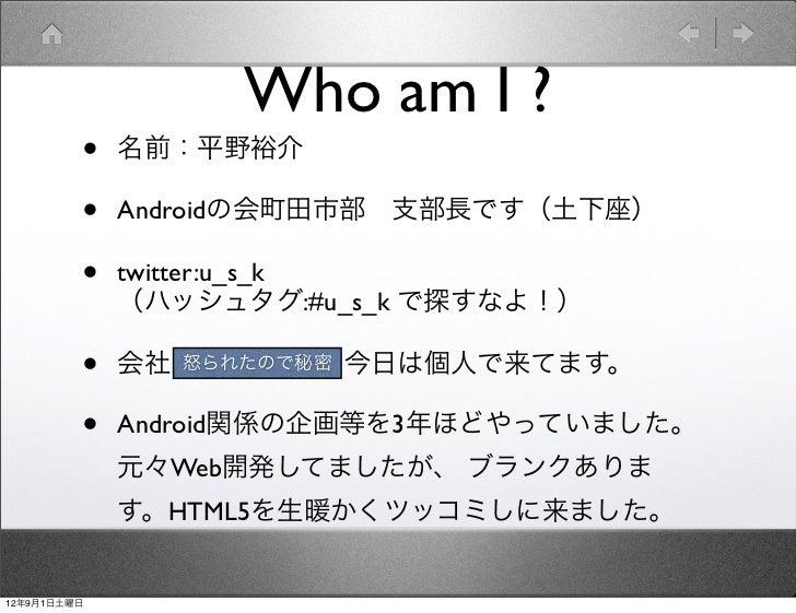 Who am I ?         •   名前:平野裕介         •   Androidの会町田市部支部長です(土下座)         •   twitter:u_s_k             (ハッシュタグ:#u_s_k で...