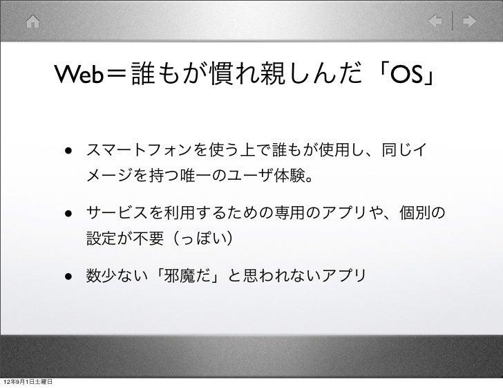 Web=誰もが慣れ親しんだ「OS」             •   スマートフォンを使う上で誰もが使用し、同じイ                 メージを持つ唯一のユーザ体験。             •   サービスを利用するための専用のアプ...