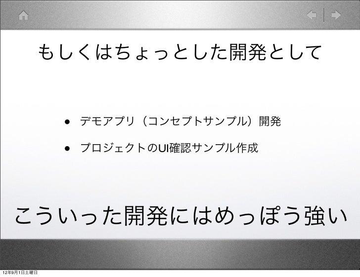 もしくはちょっとした開発として             •   デモアプリ(コンセプトサンプル)開発             •   プロジェクトのUI確認サンプル作成  こういった開発にはめっぽう強い12年9月1日土曜日