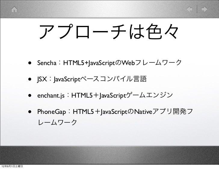 アプローチは色々             •   Sencha:HTML5+JavaScriptのWebフレームワーク             •   JSX:JavaScriptベースコンパイル言語             •   encha...