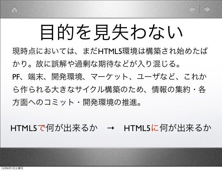 目的を見失わない    現時点においては、まだHTML5環境は構築され始めたば    かり。故に誤解や過剰な期待などが入り混じる。    PF、端末、開発環境、マーケット、ユーザなど、これか    ら作られる大きなサイクル構築のため、情報の集約...