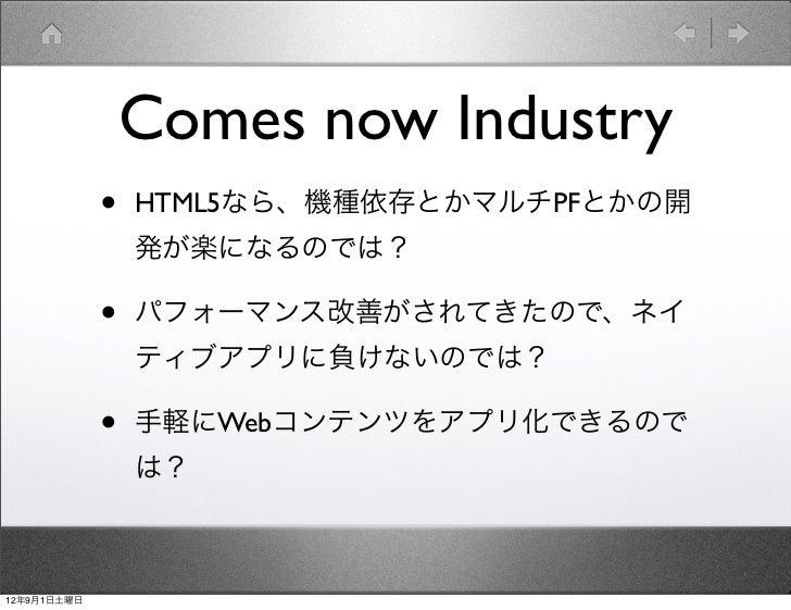 Comes now Industry             •   HTML5なら、機種依存とかマルチPFとかの開                 発が楽になるのでは?             •   パフォーマンス改善がされてきたので、ネイ...