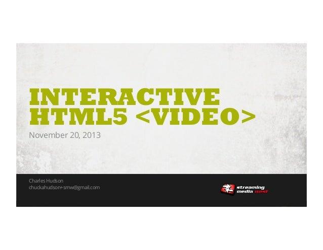 INTERACTIVE HTML5 <VIDEO> November 20, 2013  Charles Hudson chuckahudson+smw@gmail.com HTML5 Interactive Video • November ...