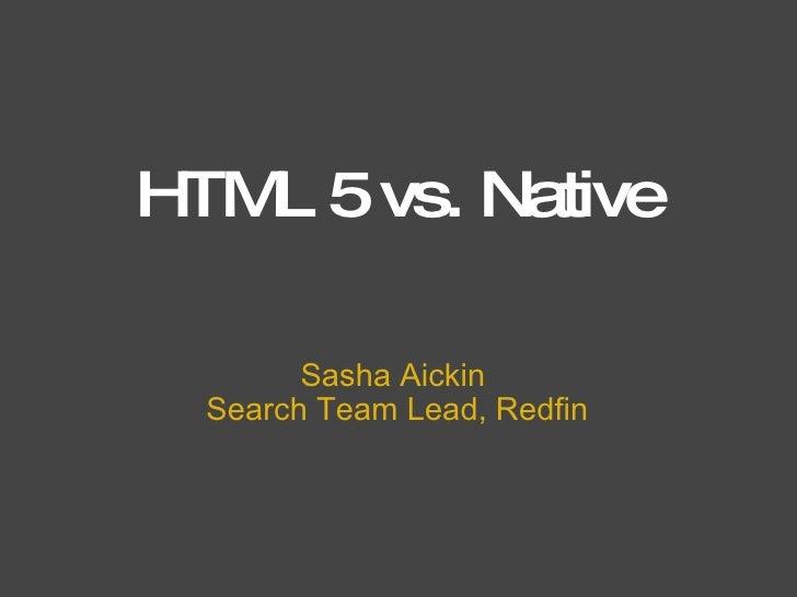HTML 5 vs. Native Sasha Aickin Search Team Lead,Redfin
