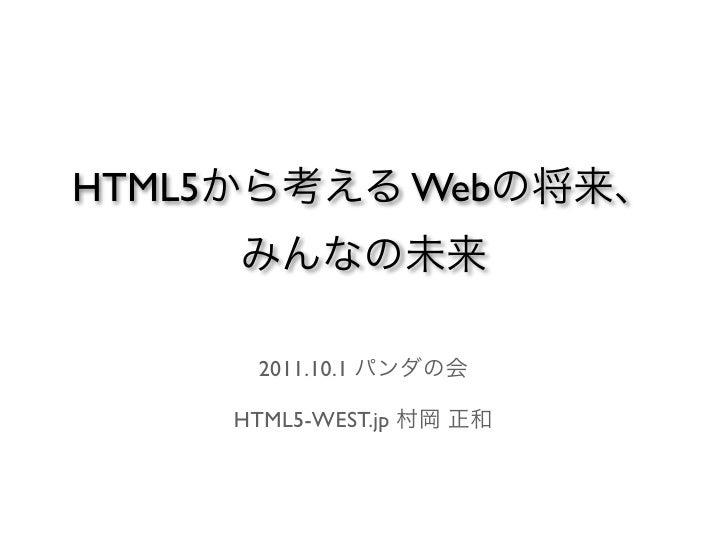 HTML5から考える Webの将来、     みんなの未来     2011.10.1 パンダの会    HTML5-WEST.jp 村岡 正和