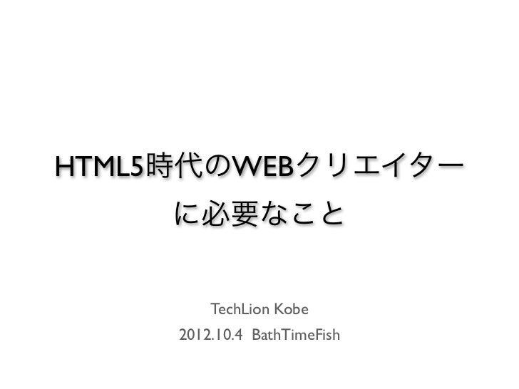HTML5時代のWEBクリエイター    に必要なこと         TechLion Kobe     2012.10.4 BathTimeFish