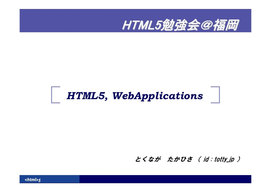 HTML5               HTML5, WebApplications                          とくなが たかひさ ( id : totty_jp )  <html>5