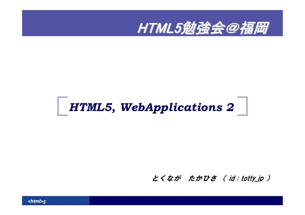 HTML5               HTML5, WebApplications 2                           とくなが たかひさ ( id : totty_jp )  <html>5