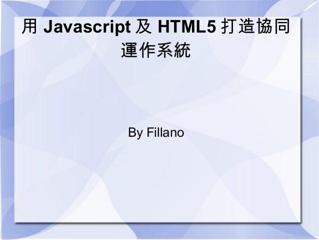 用 Javascript 及 HTML5 打造協同           運作系統         By Fillano