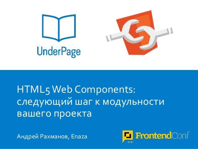 1 HTML5 Web Components: следующий шаг к модульности вашего проекта Андрей Рахманов, Enaza
