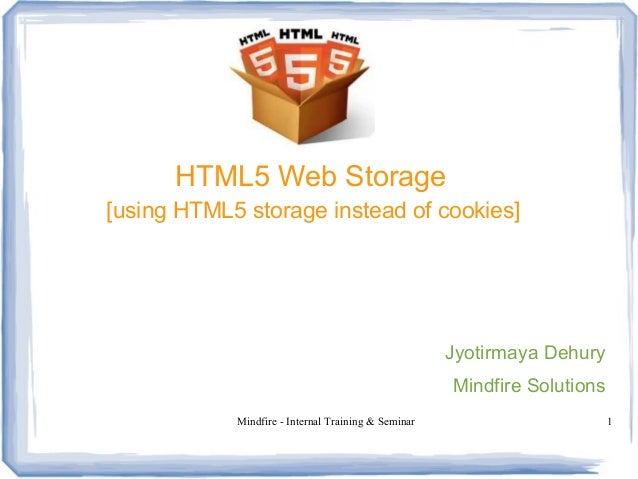 Mindfire - Internal Training & Seminar 1 HTML5 Web Storage [using HTML5 storage instead of cookies] Jyotirmaya Dehury Mind...