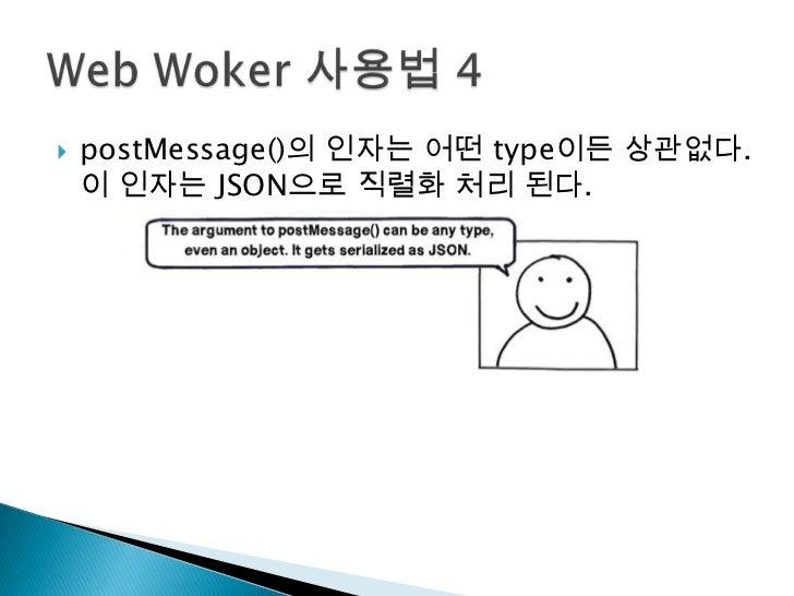 postMessage()의 인자는 어떤 type이든 상관없다. 이 인자는 JSON으로 직렬화 처리 된다.<br />Web Woker사용법 4<br />