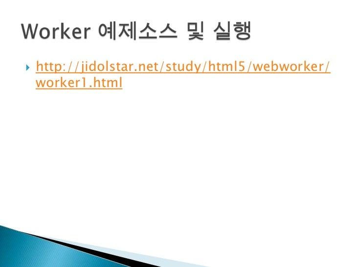 http://jidolstar.net/study/html5/webworker/worker1.html<br />Worker 예제소스 및 실행<br />