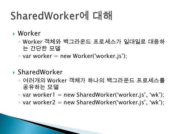 Worker<br />Worker 객체와 백그라운드 프로세스가 일대일로 대응하는 간단한 모델<br />var worker = new Worker('worker.js');<br />SharedWorker<br />여러개의...