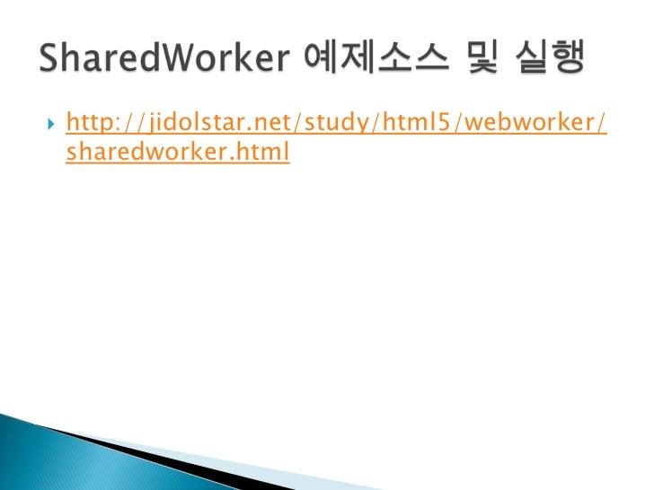 http://jidolstar.net/study/html5/webworker/sharedworker.html<br />SharedWorker예제소스 및 실행<br />