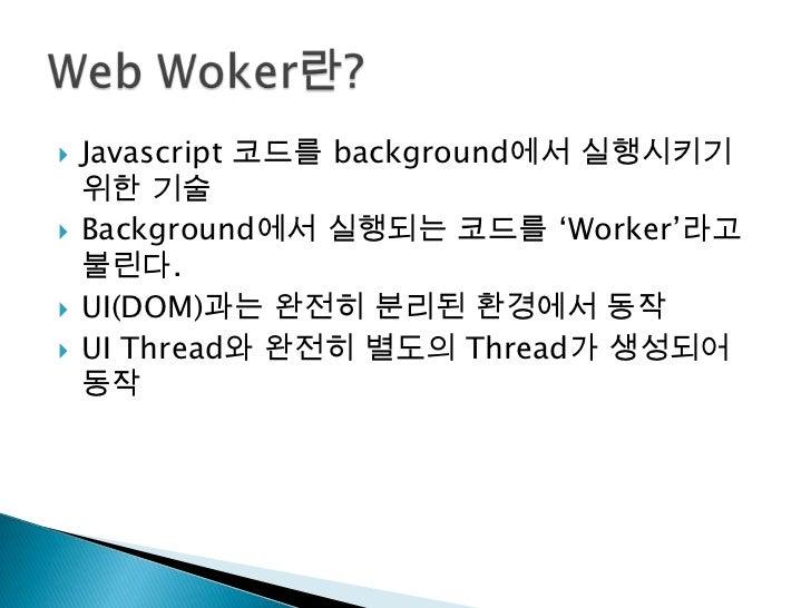 Javascript코드를 background에서 실행시키기 위한 기술<br />Background에서 실행되는 코드를 'Worker'라고 불린다.<br />UI(DOM)과는 완전히 분리된 환경에서 동작<br /><ul>...