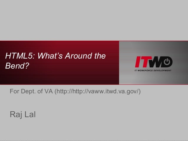 HTML5: What's Around theBend? For Dept. of VA (http://http://vaww.itwd.va.gov/) Raj Lal