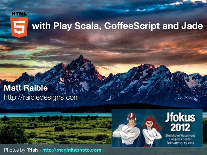 with Play Scala, CoffeeScript and JadeMatt Raiblehttp://raibledesigns.comPhotos by Trish - http://mcginityphoto.com