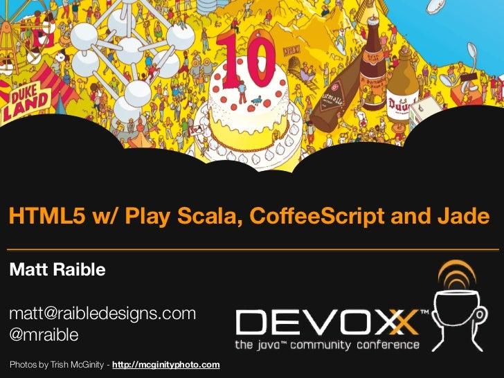 HTML5 w/ Play Scala, CoffeeScript and JadeMatt Raiblematt@raibledesigns.com@mraiblePhotos by Trish McGinity - http://mcgin...
