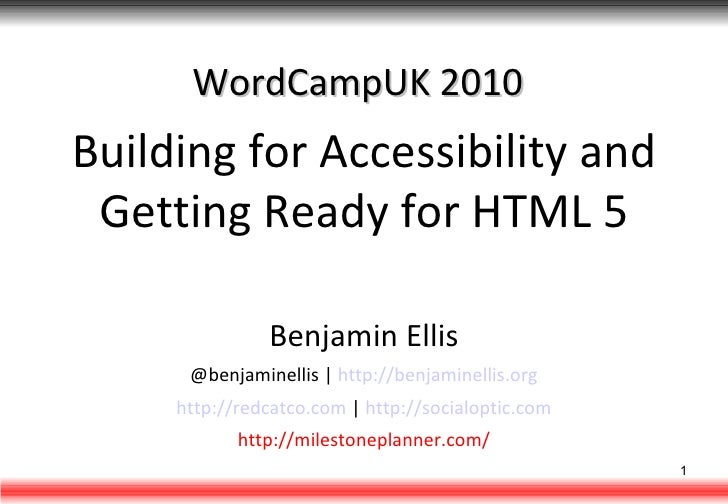 WordCampUK 2010 Building for Accessibility and Getting Ready for HTML 5 Benjamin Ellis @benjaminellis |  http://benjaminel...