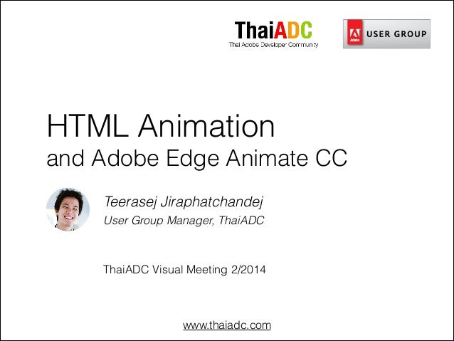www.thaiadc.com HTML Animation and Adobe Edge Animate CC Teerasej Jiraphatchandej User Group Manager, ThaiADC ! ! ThaiADC ...