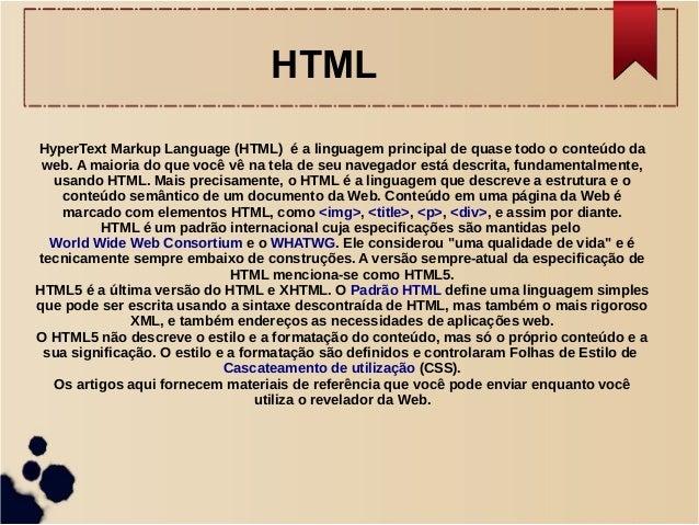 HTML  HyperText Markup Language (HTML) é a linguagem principal de quase todo o conteúdo da  web. A maioria do que você vê ...