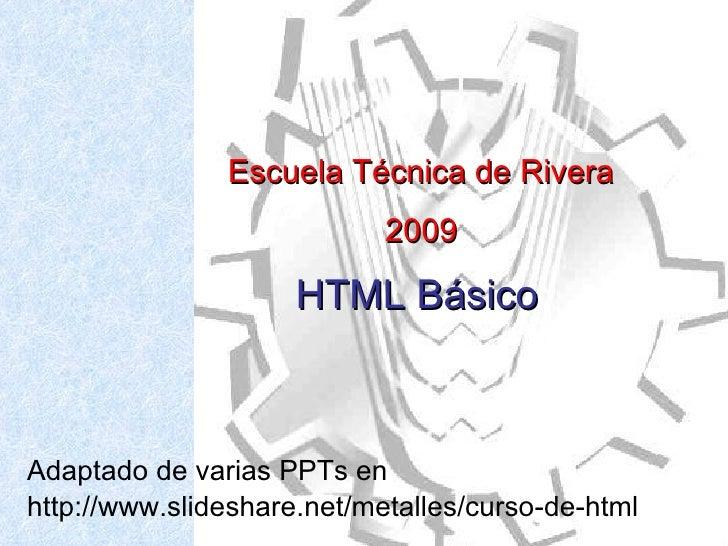 Adaptado de varias PPTs en http://www.slideshare.net/metalles/curso-de-html Escuela Técnica de Rivera  2009 HTML Básico
