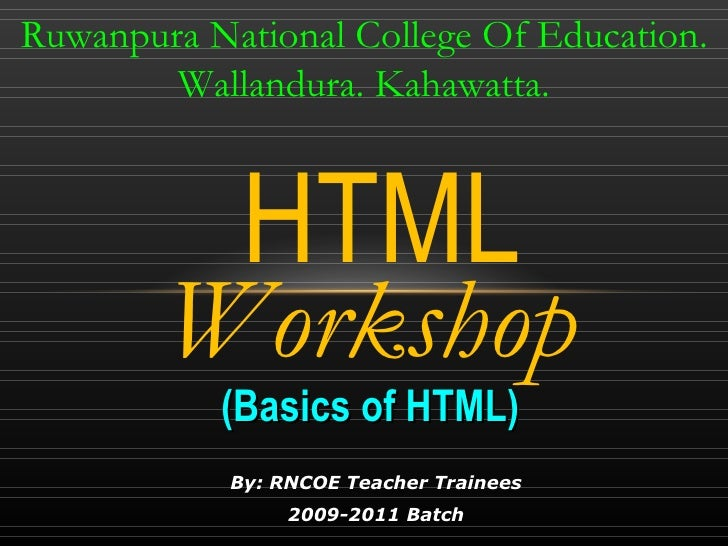 By: RNCOE Teacher Trainees 2009-2011 Batch HTML Ruwanpura National College Of Education. Wallandura. Kahawatta. (Basics of...