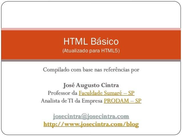 HTML Básico (Atualizado para HTML5) Compilado com base nas referências por José Augusto Cintra Professor da Faculdade Suma...