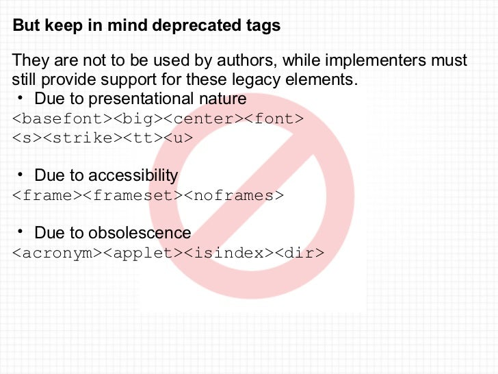 But keep in mind deprecated tags <ul><li>They are not to be used by authors, while implementers must still provide support...