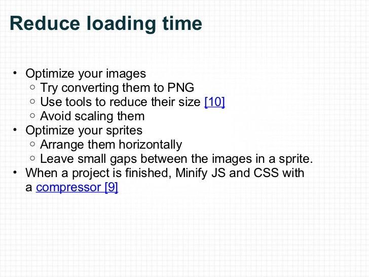 Reduce loading time <ul><ul><li>Optimize your images </li></ul></ul><ul><ul><ul><li>Try converting them to PNG </li></ul>...