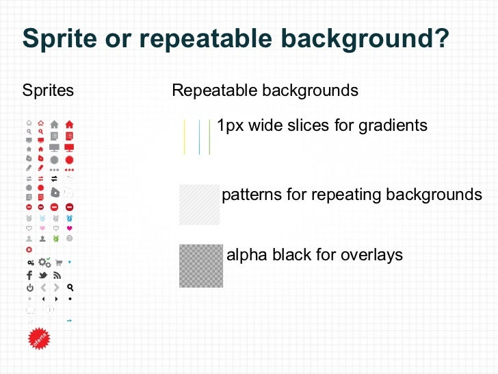 Sprite or repeatable background? Sprites 1px wide slices for gradients patterns for repeating backgrounds Repeatable backg...