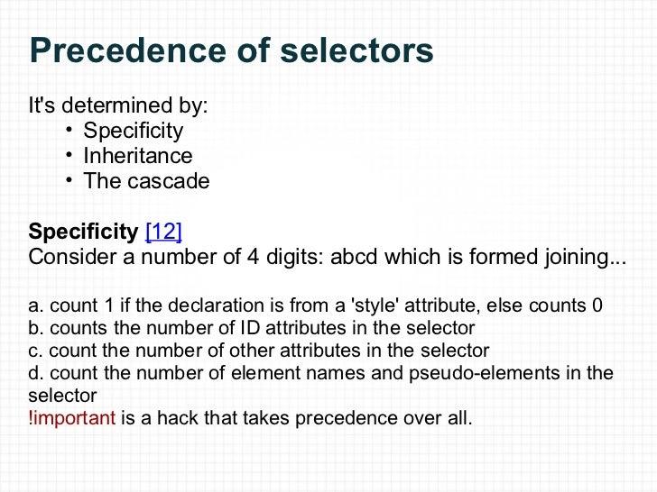 Precedence of selectors <ul><li>It's determined by: </li></ul><ul><ul><ul><li>Specificity </li></ul></ul></ul><ul><ul><ul>...