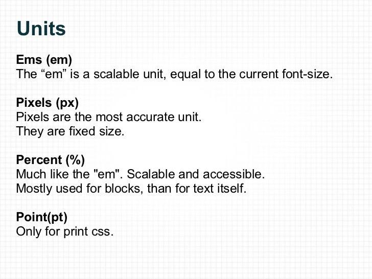 "Units <ul><li>Ems (em) </li></ul><ul><li>The ""em"" is a scalable unit,equal to the current font-size. </li></ul><ul><li>Pi..."