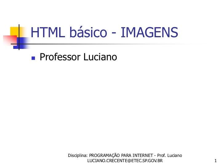HTML básico - IMAGENS   Professor Luciano          Disciplina: PROGRAMAÇÃO PARA INTERNET - Prof. Luciano                 ...