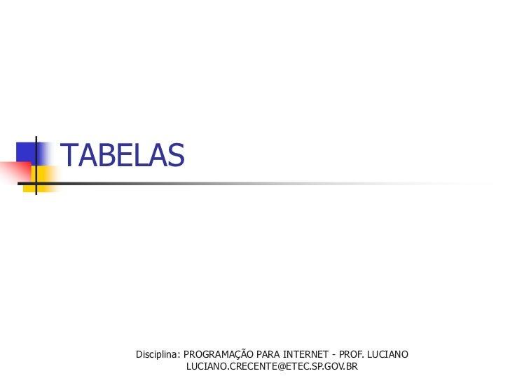 TABELAS    Disciplina: PROGRAMAÇÃO PARA INTERNET - PROF. LUCIANO                LUCIANO.CRECENTE@ETEC.SP.GOV.BR