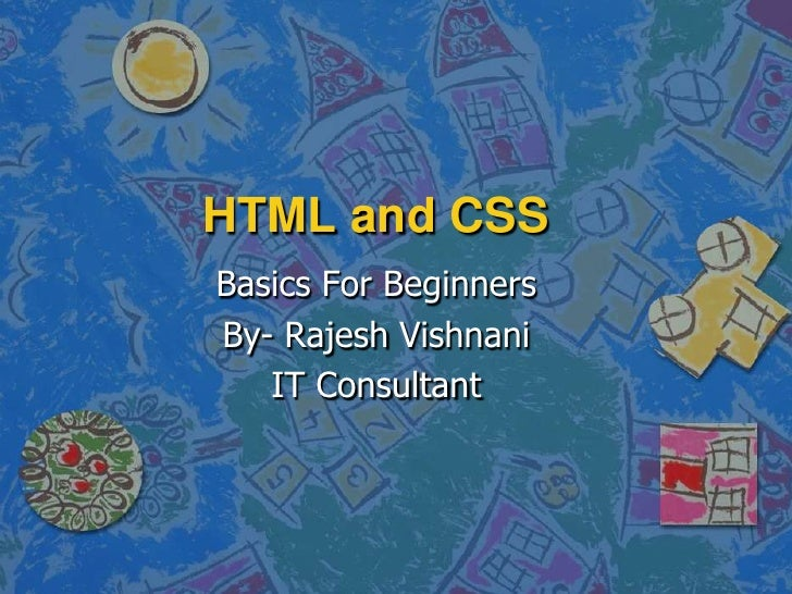HTML and CSS<br />Basics For Beginners<br />By- Rajesh Vishnani<br />IT Consultant<br />