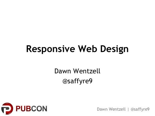 Responsive Web Design     Dawn Wentzell       @saffyre9                 Dawn Wentzell | @saffyre9