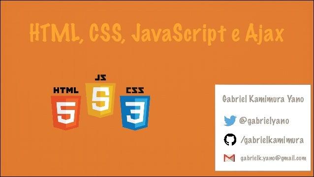 HTML, CSS, JavaScript e Ajax Gabriel Kamimura Yano @gabrielyano /gabrielkamimura gabrielk.yano@gmail.com