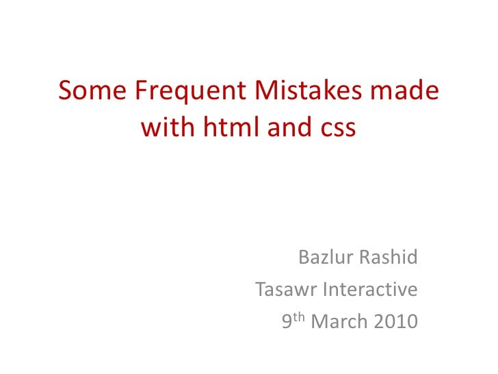 Some Frequent Mistakes made with html and css<br />Bazlur Rashid<br />Tasawr Interactive<br />9th March 2010<br />