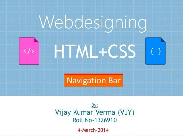 Webdesigning </>  HTML+CSS  { }  Navigation Bar By:  Vijay Kumar Verma (VJY) Roll No-1326910 4-March-2014  1