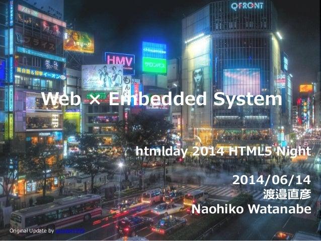 Web × Embedded System htmlday 2014 HTML5 Night 2014/06/14 渡邉直彦 Naohiko Watanabe Original Update by guwashi999
