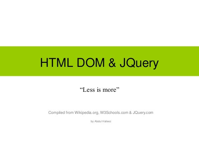 """HTML DOM & JQuery """"Less is more"""" Compiled from Wikipedia.org, W3Schools.com & JQuery.com by Abdul Hafeez"""