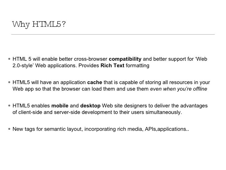 Why HTML5? <ul><li>HTML 5 will enable better cross-browser  compatibility  and better support for 'Web 2.0-style' Web appl...