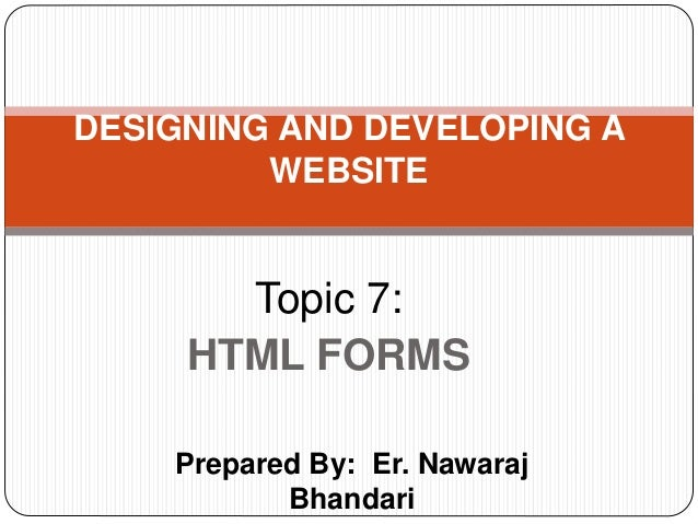 Prepared By: Er. Nawaraj Bhandari DESIGNING AND DEVELOPING A WEBSITE Topic 7: HTML FORMS